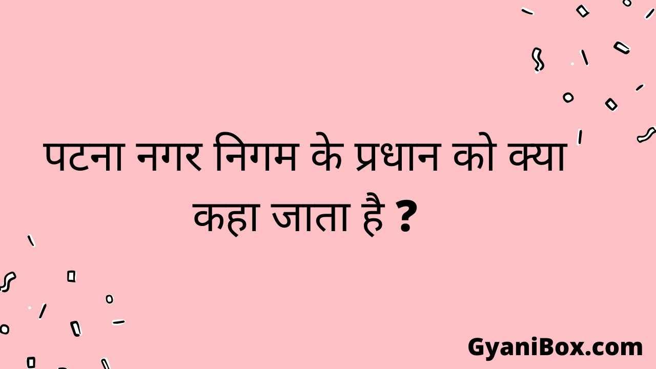 पटना नगर निगम के प्रधान को क्या कहा जाता है ?